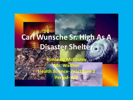 Carl Wunsche Sr. High As A Disaster Shelter Kimberly McCauley Ms. Walther Health Science- Practicum 2 Period- 6/7.