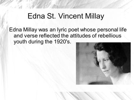 Edna St. Vincent Millay Edna Millay was an lyric poet whose personal life and verse reflected the attitudes of rebellious youth during the 1920's.