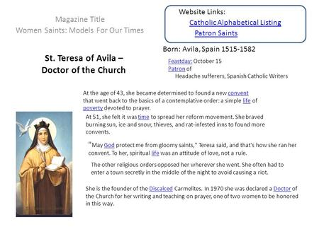St. Teresa of Avila – Doctor of the Church Magazine Title Women Saints: Models For Our Times Born: Avila, Spain 1515-1582 Feastday:Feastday: October 15.
