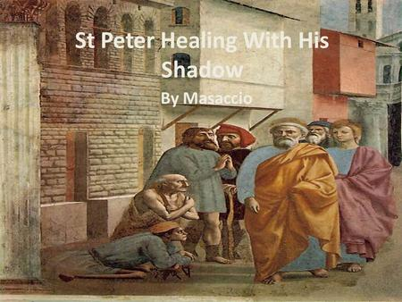 St Peter Healing With His Shadow By Masaccio. Space and Setting Linear perspective is used to create depth. Vanishing point is out of the painting. It's.