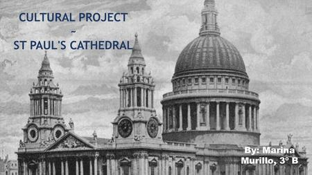 CULTURAL PROJECT ~ ST PAUL'S CATHEDRAL By: Marina Murillo, 3º B.