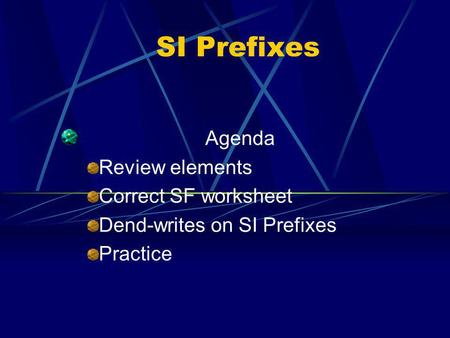 SI Prefixes Agenda Review elements Correct SF worksheet Dend-writes on SI Prefixes Practice.