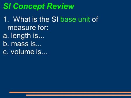 SI Concept Review 1. What is the SI base unit of measure for: a. length is... b. mass is... c. volume is...