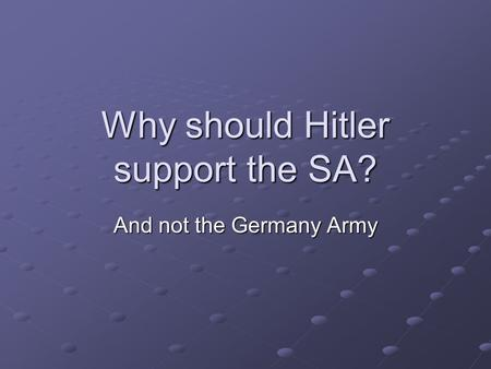 Why should Hitler support the SA? And not the Germany Army.