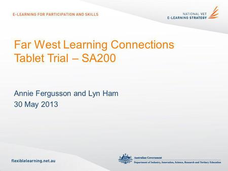 Far West Learning Connections Tablet Trial – SA200 Annie Fergusson and Lyn Ham 30 May 2013.