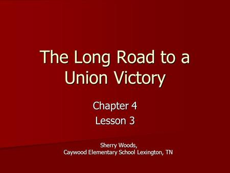 The Long Road to a Union Victory Chapter 4 Lesson 3 Sherry Woods, Caywood Elementary School Lexington, TN.