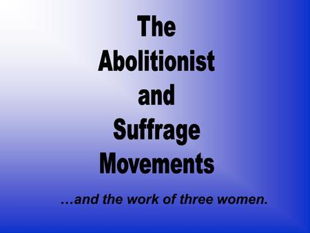 The Abolitionist and Suffrage Movements …and the work of three women.