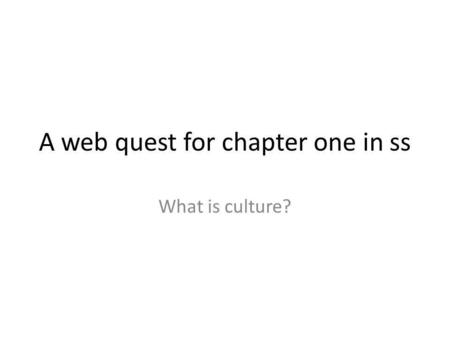 A web quest for chapter one in ss What is culture?