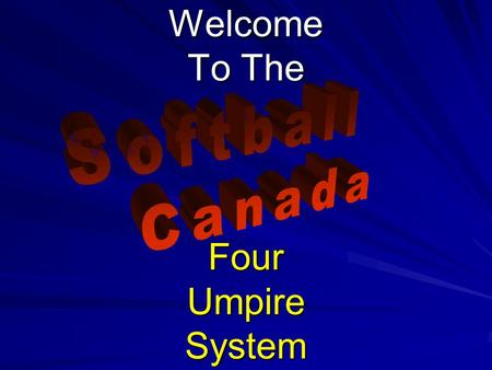 Welcome To The Four Umpire System. © 2007 Softball Canada All Rights Reserved Softball Canada Four Umpire System FP & SP 2 Tips for the Four Umpire System.