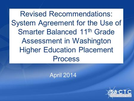 Revised Recommendations: System Agreement for the Use of Smarter Balanced 11 th Grade Assessment in Washington Higher Education Placement Process April.