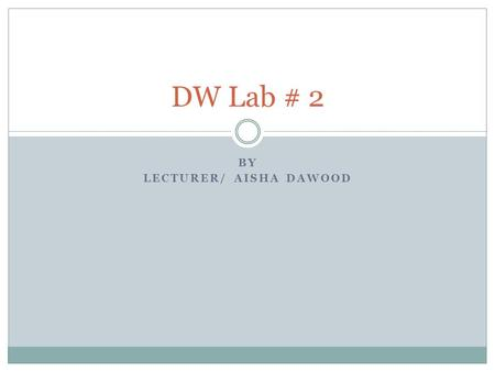 BY LECTURER/ AISHA DAWOOD DW Lab # 2. LAB EXERCISE #1 Oracle Data Warehousing Goal: Develop an application to implement defining subject area, design.
