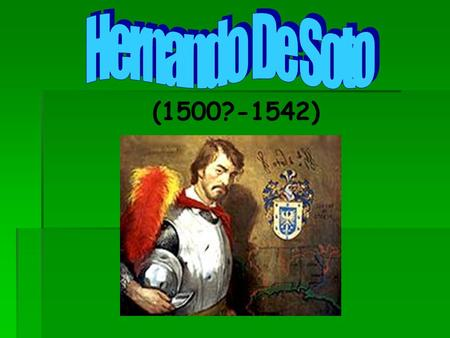 (1500?-1542). Why is De Soto Famous? HHernando De Soto (1500?- 1542) was a Spanish explorer who sailed the Atlantic Ocean and was the first European.