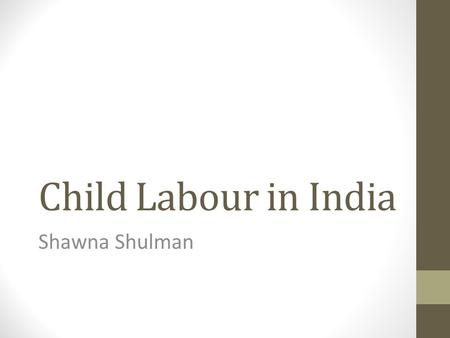 <strong>Child</strong> <strong>Labour</strong> <strong>in</strong> <strong>India</strong> Shawna Shulman. Overview Background Effects: Children's health Education Economic situation Conclusion.