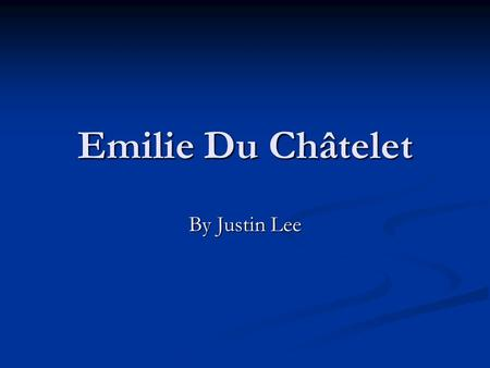 Emilie Du Châtelet By Justin Lee. Early Life Born in Paris on December 17 1706, into a wealthy lifestyle as Gabrielle Emilie Le Tonnelier de Breteuil.
