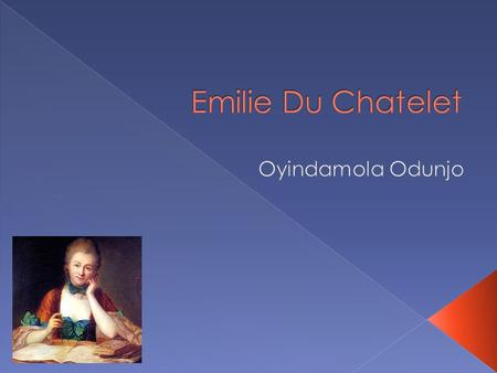  Emilie was born on December 17, 1706  Her full name was Gabrielle Emilie LeTonnelier de Breteuil du chatelet Lomont  She was born to Alexandra Elizabeth,