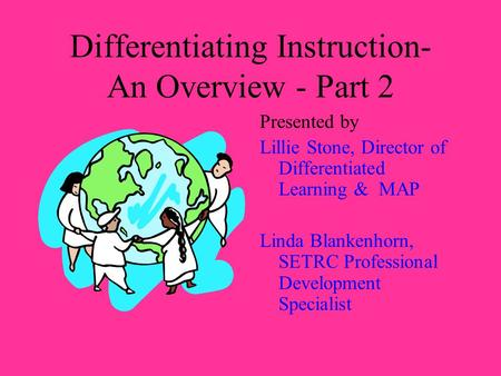 Differentiating Instruction- An Overview - Part 2 Presented by Lillie Stone, Director of Differentiated Learning & MAP Linda Blankenhorn, SETRC Professional.