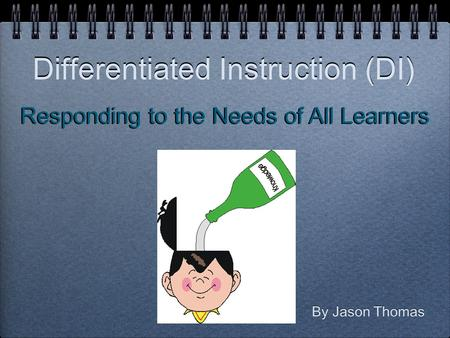 Differentiated Instruction (DI) By Jason Thomas Responding to the Needs of All Learners.