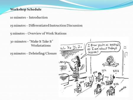 "Workshop Schedule 10 minutes – Introduction 15 minutes – Differentiated Instruction Discussion 5 minutes – Overview of Work Stations 30 minutes – ""Make."