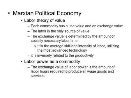 Marxian Political Economy Labor theory of value –Each commodity has a use value and an exchange value –The labor is the only source of value –The exchange.