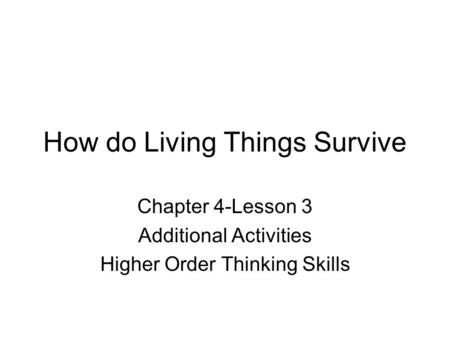 How do Living Things Survive Chapter 4-Lesson 3 Additional Activities Higher Order Thinking Skills.