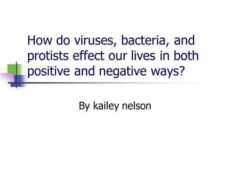How do viruses, bacteria, and protists effect our lives in both positive and negative ways? By kailey nelson.