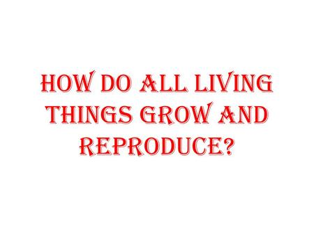 How do all living things grow and reproduce?