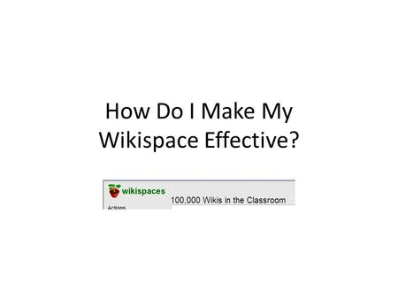 How Do I Make My Wikispace Effective?. Set Parameters Know your member audience. Develop the space permissions based on them. Monitor the pages and discussions.