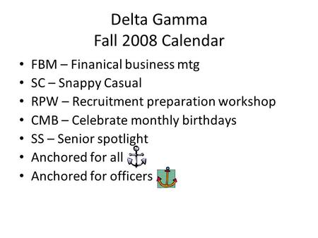 Delta Gamma Fall 2008 Calendar FBM – Finanical business mtg SC – Snappy Casual RPW – Recruitment preparation workshop CMB – Celebrate monthly birthdays.