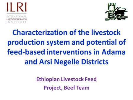 Characterization of the livestock production system and potential of feed-based interventions in Adama and Arsi Negelle Districts Ethiopian Livestock Feed.