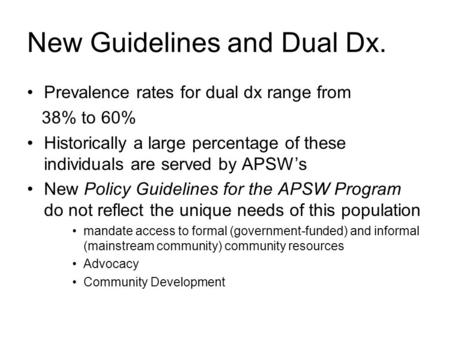 New Guidelines and Dual Dx. Prevalence rates for dual dx range from 38% to 60% Historically a large percentage of these individuals are served by APSW's.