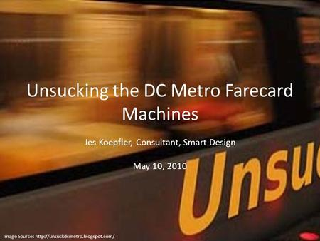 Unsucking the DC Metro Farecard Machines Jes Koepfler, Consultant, Smart Design May 10, 2010 Image Source: