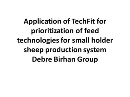 Application of TechFit for prioritization of feed technologies for small holder sheep production system Debre Birhan Group.