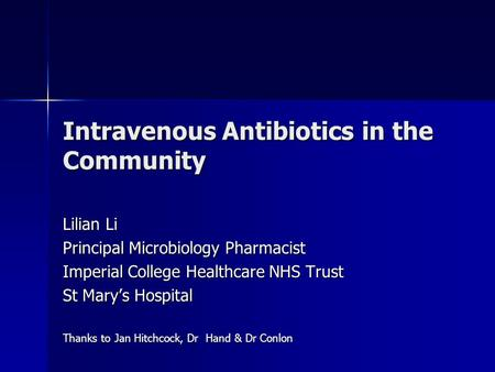 Intravenous Antibiotics in the Community Lilian Li Principal Microbiology Pharmacist Imperial College Healthcare NHS Trust St Mary's Hospital Thanks to.