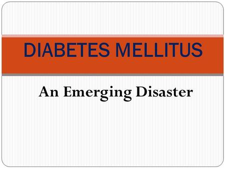 An Emerging Disaster DIABETES MELLITUS. Session Objectives Identify the prevalence of diabetes mellitus (DM) in the Saudi community. Discuss the classification.
