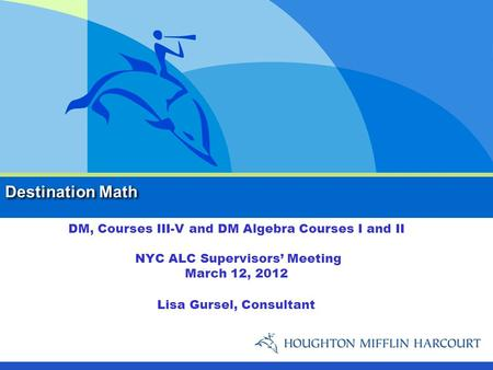 Destination Math DM, Courses III-V and DM Algebra Courses I and II NYC ALC Supervisors' Meeting March 12, 2012 Lisa Gursel, Consultant.