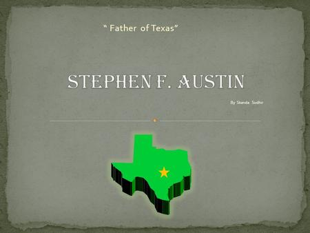 """ Father of Texas"" By Skanda Sudhir M oses Austin was about to build a colony in Texas. Suddenly, he was sick. Before he died, he asked his wife to tell."