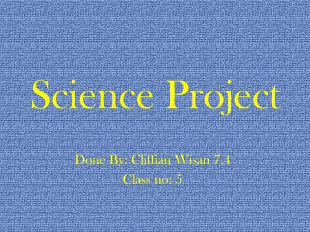 Science Project Done By: Cliffian Wisan 7.4 Class no: 5.