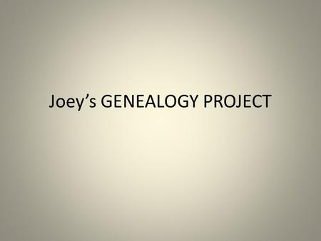 Joey's GENEALOGY PROJECT. Some important facts about our Human Family Tree.
