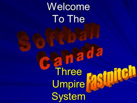 Welcome To The Three Umpire System. © 2007 Softball Canada All Rights Reserved Softball Canada Three Umpire System FP 2 Tips for the Three Umpire System.