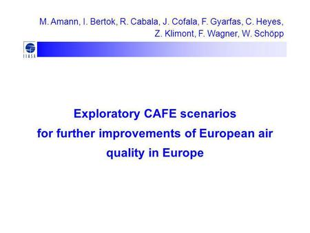 Exploratory CAFE scenarios for further improvements of European air quality in Europe M. Amann, I. Bertok, R. Cabala, J. Cofala, F. Gyarfas, C. Heyes,