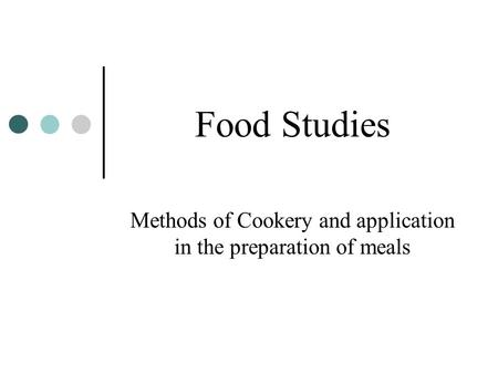 Food Studies Methods of Cookery and application in the preparation of meals.