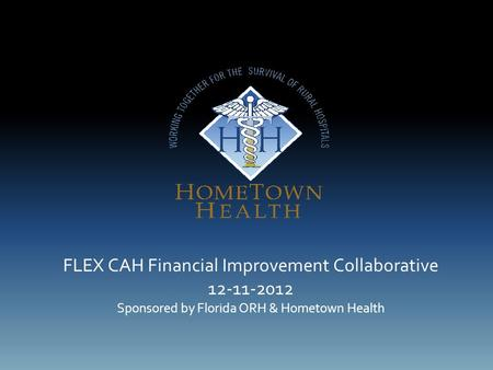 FLEX CAH Financial Improvement Collaborative 12-11-2012 Sponsored by Florida ORH & Hometown Health.