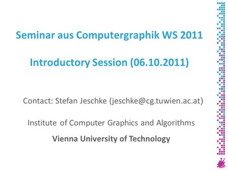 Seminar aus Computergraphik WS 2011 Introductory Session (06.10.2011) Institute of Computer Graphics and Algorithms Vienna University of Technology Contact:
