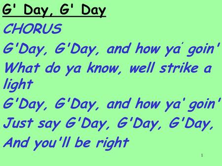 1 G' Day, G' Day CHORUS G'Day, G'Day, and how ya ' goin' What do ya know, well strike a light G'Day, G'Day, and how ya' goin' Just say G'Day, G'Day, G'Day,