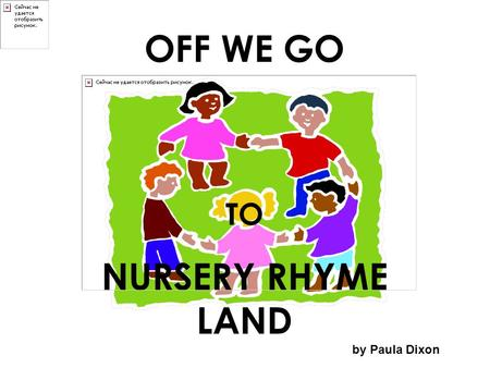 OFF WE GO TO NURSERY RHYME LAND by Paula Dixon. Off we go to Nursery Rhyme Land And who do you think we'll see?