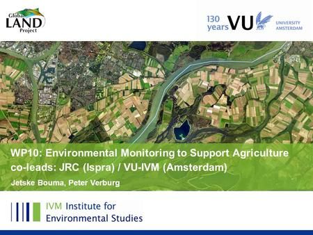 Jetske Bouma, Peter Verburg WP10: Environmental Monitoring to Support Agriculture co-leads: JRC (Ispra) / VU-IVM (Amsterdam)