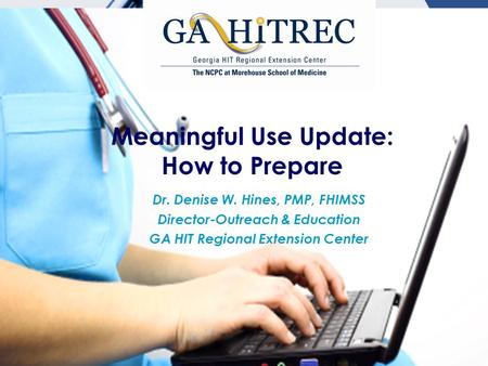 Meaningful Use Update: How to Prepare Dr. Denise W. Hines, PMP, FHIMSS Director-Outreach & Education GA HIT Regional Extension Center.