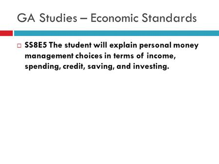 GA Studies – Economic Standards  SS8E5 The student will explain personal money management choices in terms of income, spending, credit, saving, and investing.