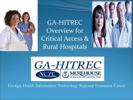 GA-HITREC Overview for Critical Access & Rural Hospitals Georgia Health Information Technology Regional Extension Center.