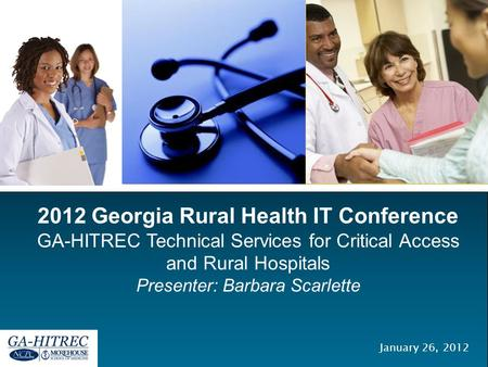 2012 Georgia Rural Health IT Conference GA-HITREC Technical Services for Critical Access and Rural Hospitals Presenter: Barbara Scarlette January 26, 2012.